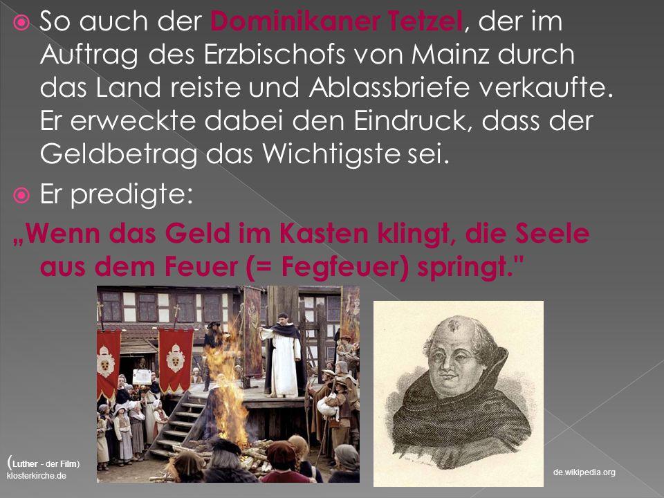 So auch der Dominikaner Tetzel, der im Auftrag des Erzbischofs von Mainz durch das Land reiste und Ablassbriefe verkaufte. Er erweckte dabei den Eindr