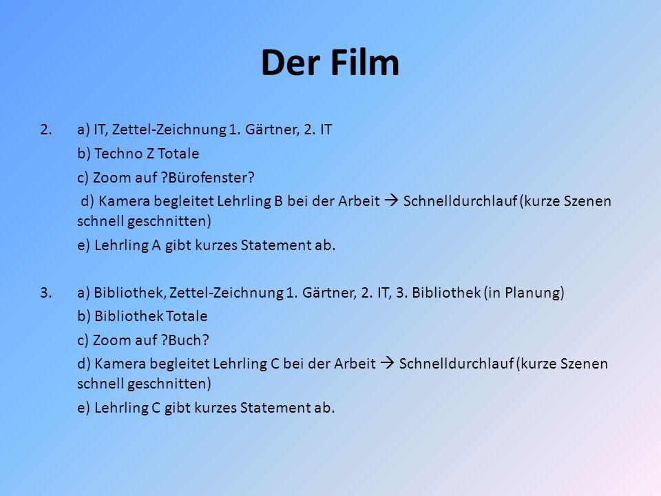 Der Film 2.a) IT, Zettel-Zeichnung 1. Gärtner, 2. IT b) Techno Z Totale c) Zoom auf ?Bürofenster? d) Kamera begleitet Lehrling B bei der Arbeit Schnel