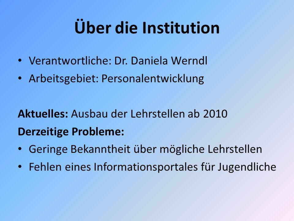 Über die Institution Verantwortliche: Dr. Daniela Werndl Arbeitsgebiet: Personalentwicklung Aktuelles: Ausbau der Lehrstellen ab 2010 Derzeitige Probl