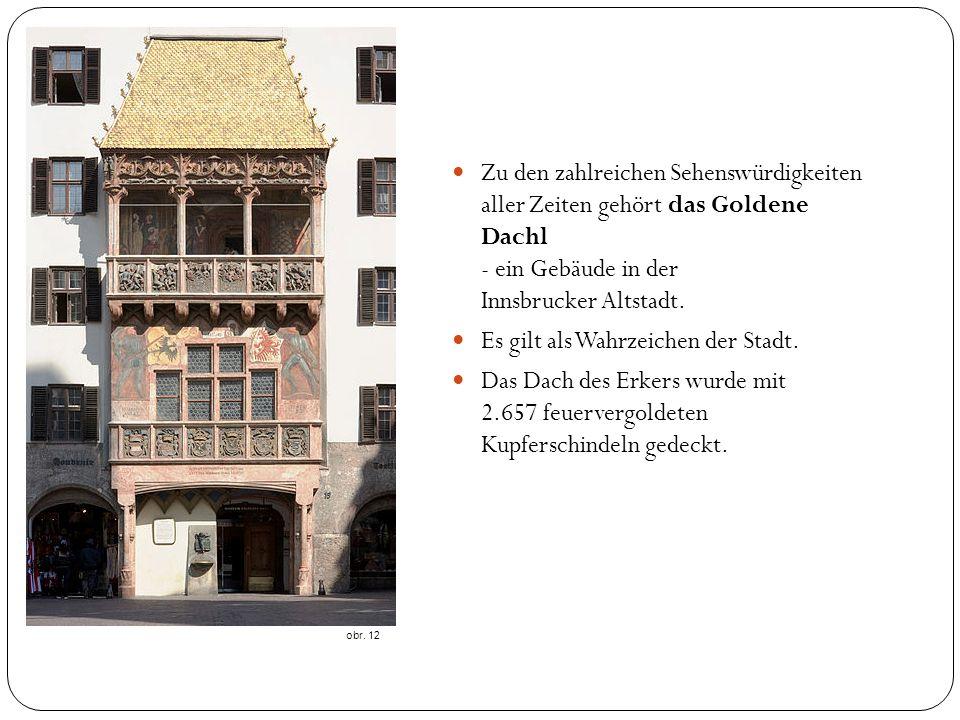 obr. 12 Zu den zahlreichen Sehenswürdigkeiten aller Zeiten gehört das Goldene Dachl - ein Gebäude in der Innsbrucker Altstadt. Es gilt als Wahrzeichen