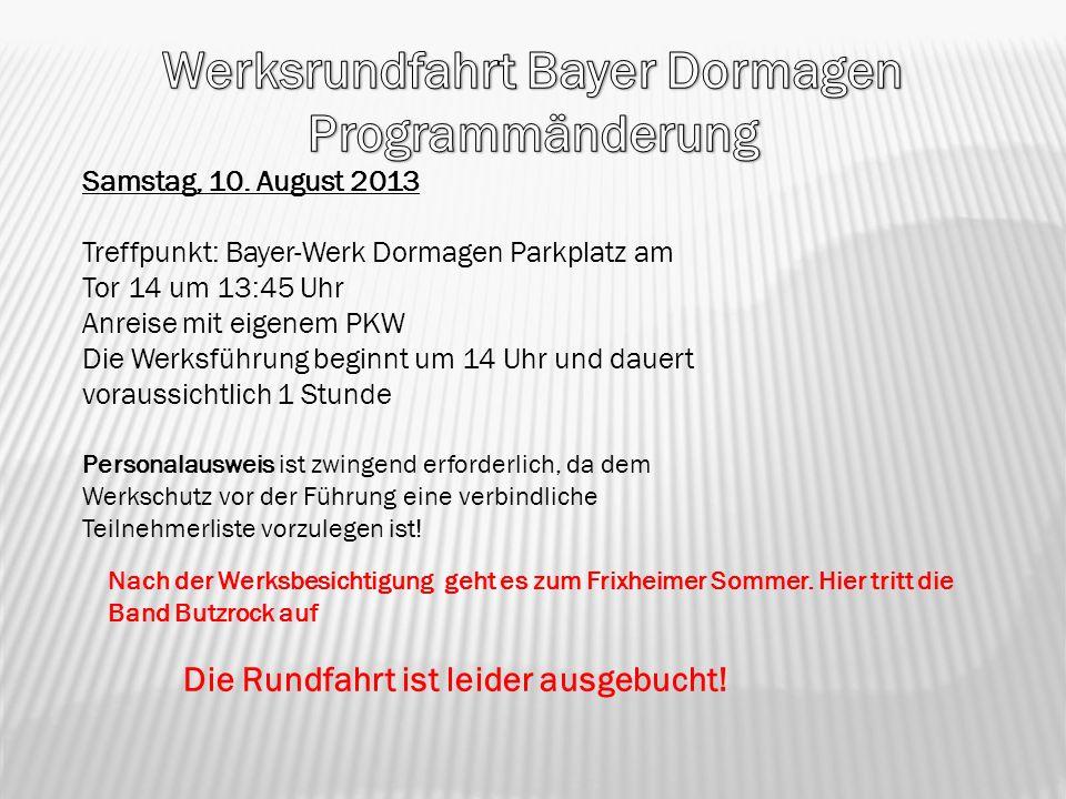 Samstag, 10. August 2013 Treffpunkt: Bayer-Werk Dormagen Parkplatz am Tor 14 um 13:45 Uhr Anreise mit eigenem PKW Die Werksführung beginnt um 14 Uhr u