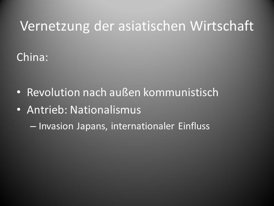 Vernetzung der asiatischen Wirtschaft China: Revolution nach außen kommunistisch Antrieb: Nationalismus – Invasion Japans, internationaler Einfluss