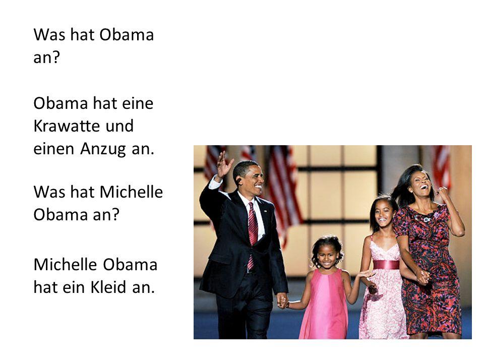 Was hat Obama an? Obama hat eine Krawatte und einen Anzug an. Was hat Michelle Obama an? Michelle Obama hat ein Kleid an.