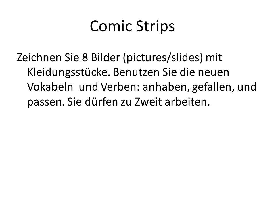 Comic Strips Zeichnen Sie 8 Bilder (pictures/slides) mit Kleidungsstücke. Benutzen Sie die neuen Vokabeln und Verben: anhaben, gefallen, und passen. S