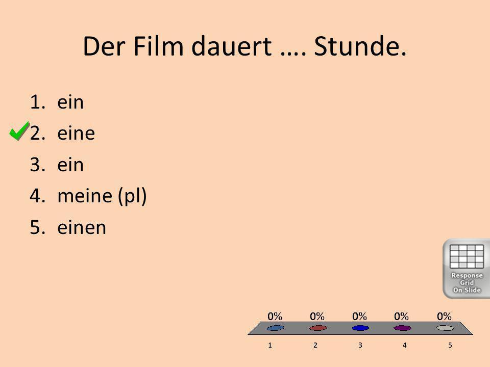 Der Film dauert …. Stunde. 1.ein 2.eine 3.ein 4.meine (pl) 5.einen