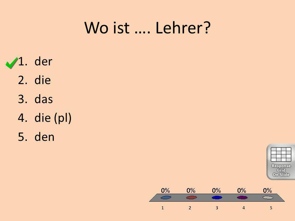 Wo ist … Lehrer? 1.ein 2.eine 3.ein 4.meine (pl) 5.einen