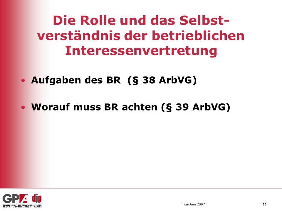 mta/Juni 200711 Aufgaben des BR (§ 38 ArbVG) Worauf muss BR achten (§ 39 ArbVG) Die Rolle und das Selbst- verständnis der betrieblichen Interessenvert