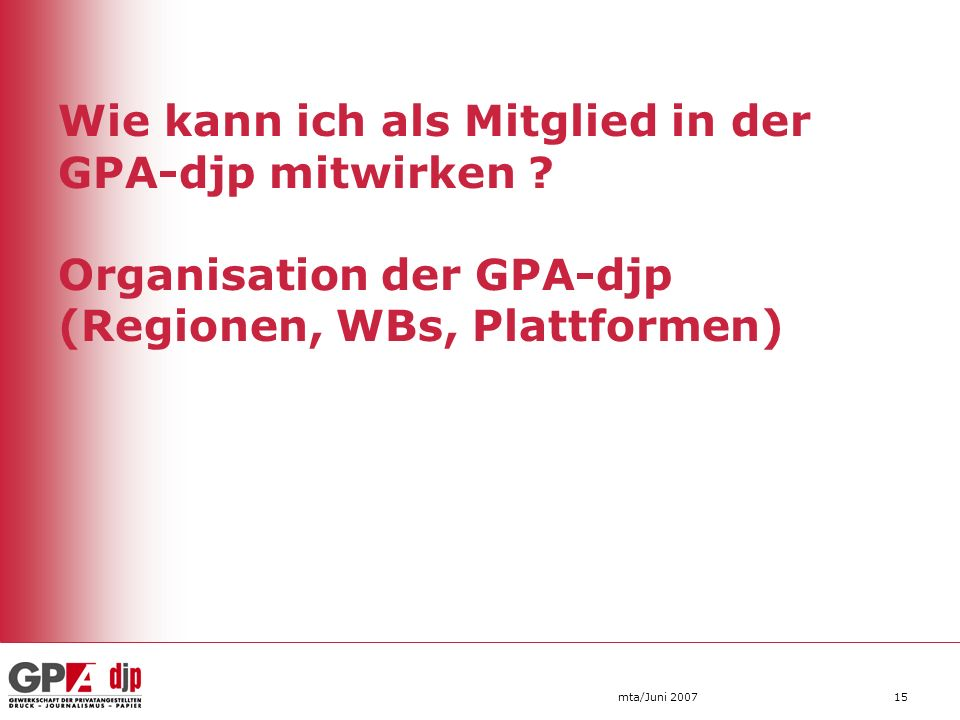 Wie kann ich als Mitglied in der GPA-djp mitwirken ? Organisation der GPA-djp (Regionen, WBs, Plattformen) mta/Juni 200715