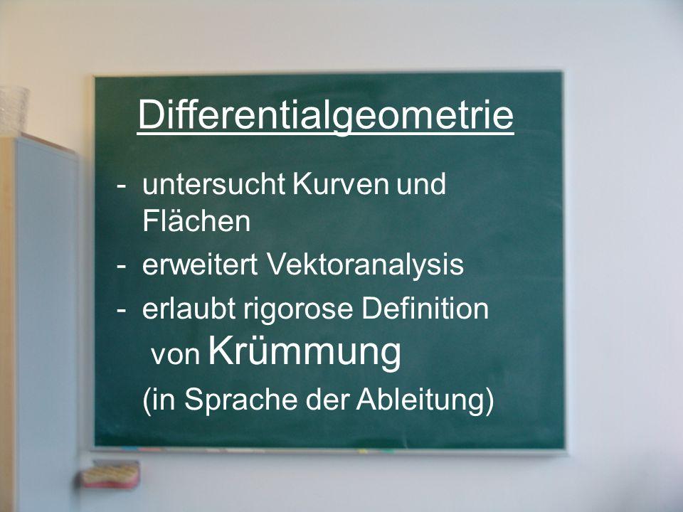 Differentialgeometrie -untersucht Kurven und Flächen -erweitert Vektoranalysis -erlaubt rigorose Definition von Krümmung (in Sprache der Ableitung)