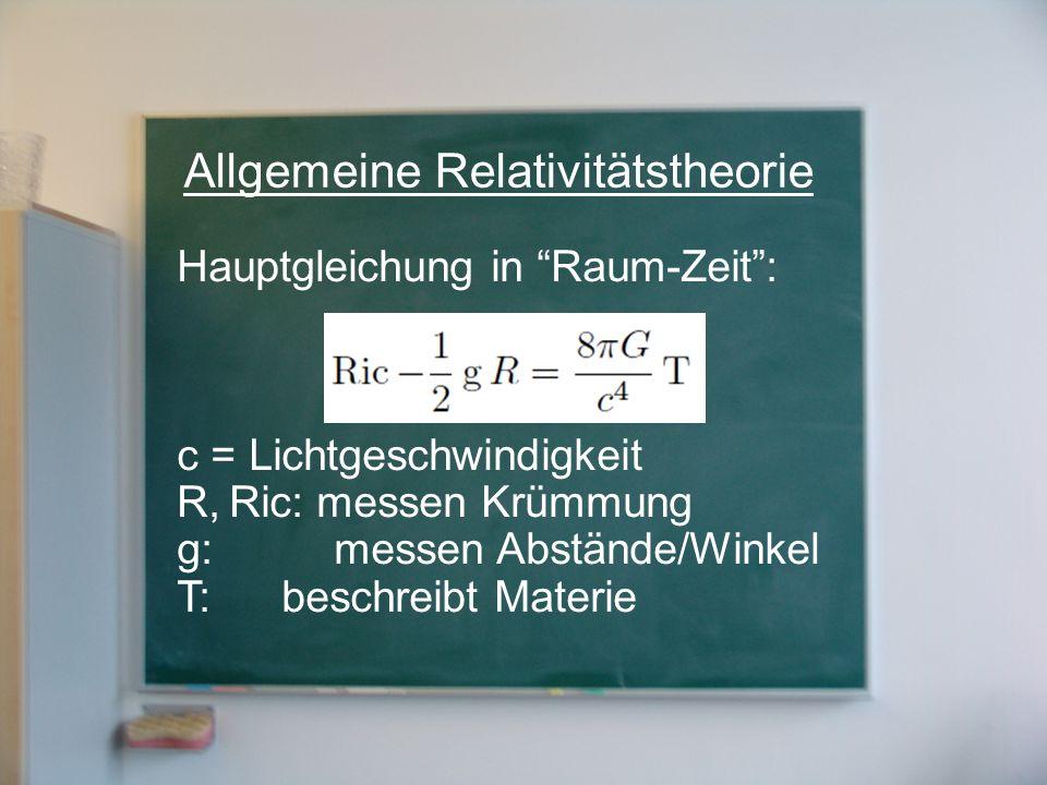 Hauptgleichung in Raum-Zeit: c = Lichtgeschwindigkeit R,Ric: messen Krümmung g:messen Abstände/Winkel T: beschreibt Materie Allgemeine Relativitätsthe