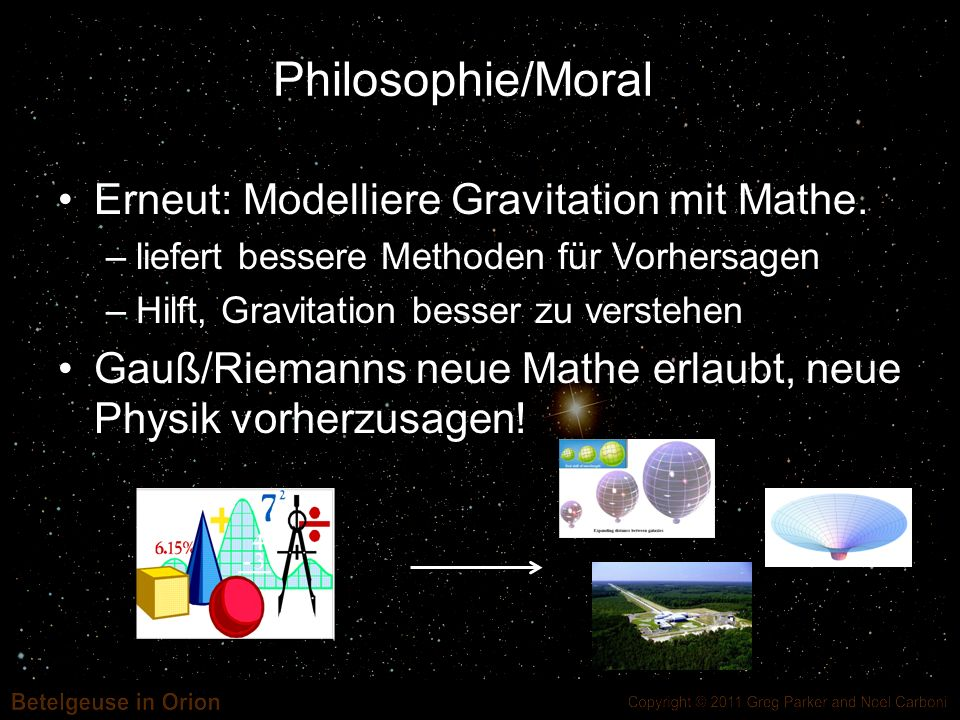 Philosophie/Moral Erneut: Modelliere Gravitation mit Mathe. –liefert bessere Methoden für Vorhersagen –Hilft, Gravitation besser zu verstehen Gauß/Rie
