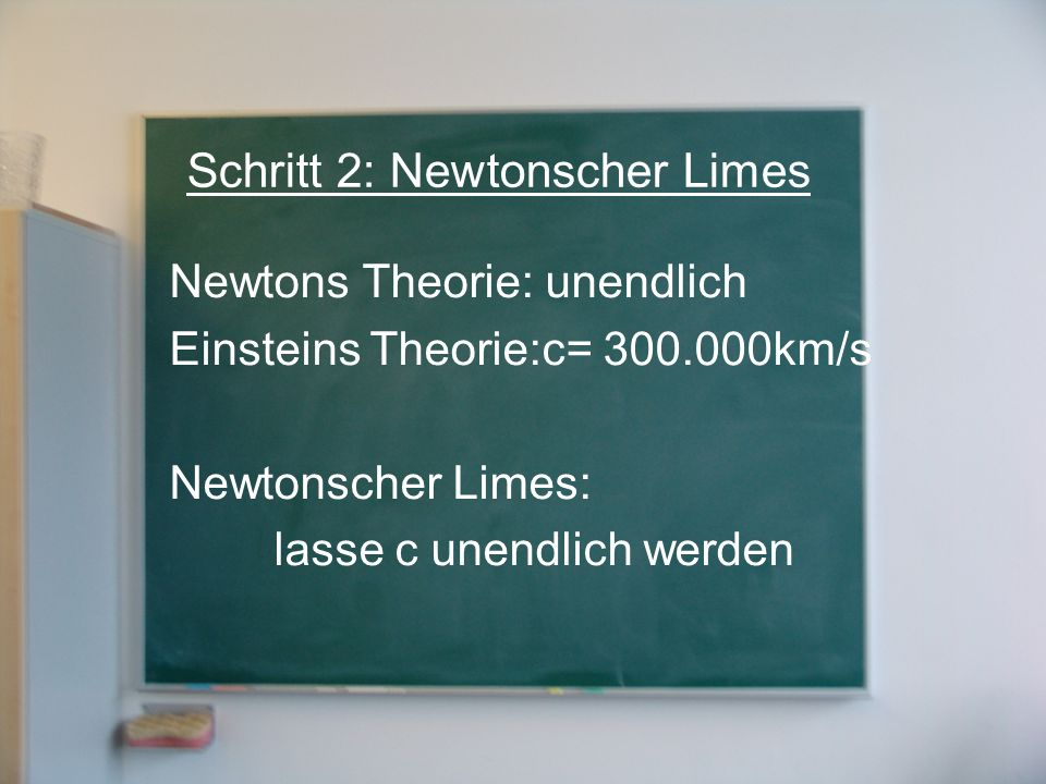 Schritt 2: Newtonscher Limes Newtons Theorie: unendlich Einsteins Theorie:c= 300.000km/s Newtonscher Limes: lasse c unendlich werden