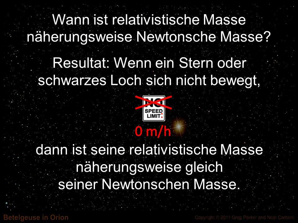 Resultat: Wenn ein Stern oder schwarzes Loch sich nicht bewegt, dann ist seine relativistische Masse näherungsweise gleich seiner Newtonschen Masse. W