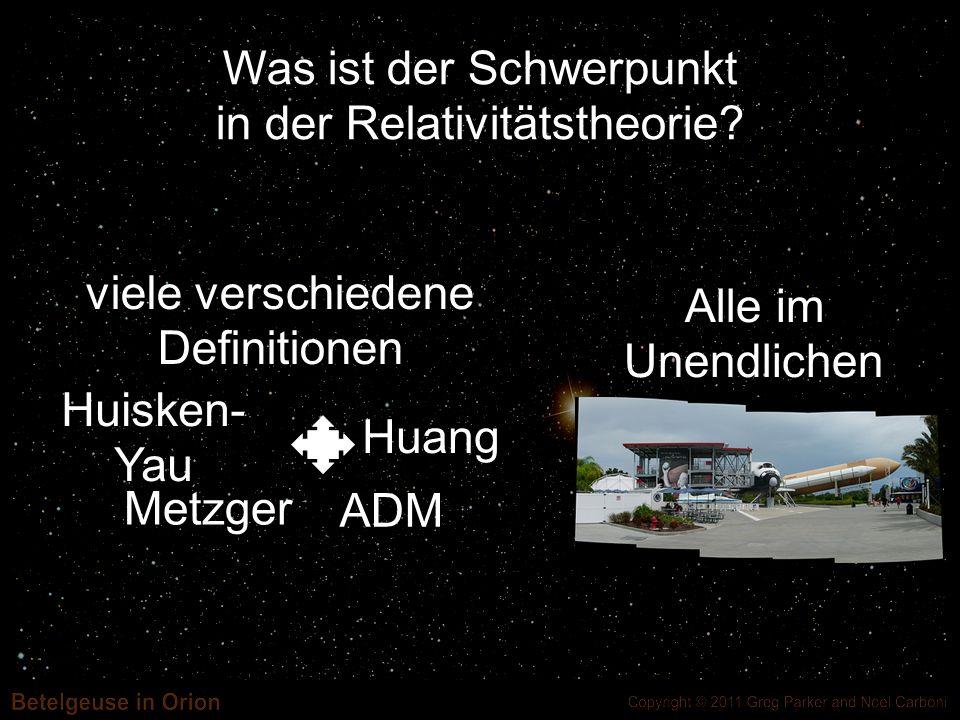 Was ist der Schwerpunkt in der Relativitätstheorie? Alle im Unendlichen viele verschiedene Definitionen Huisken- Yau Metzger Huang ADM