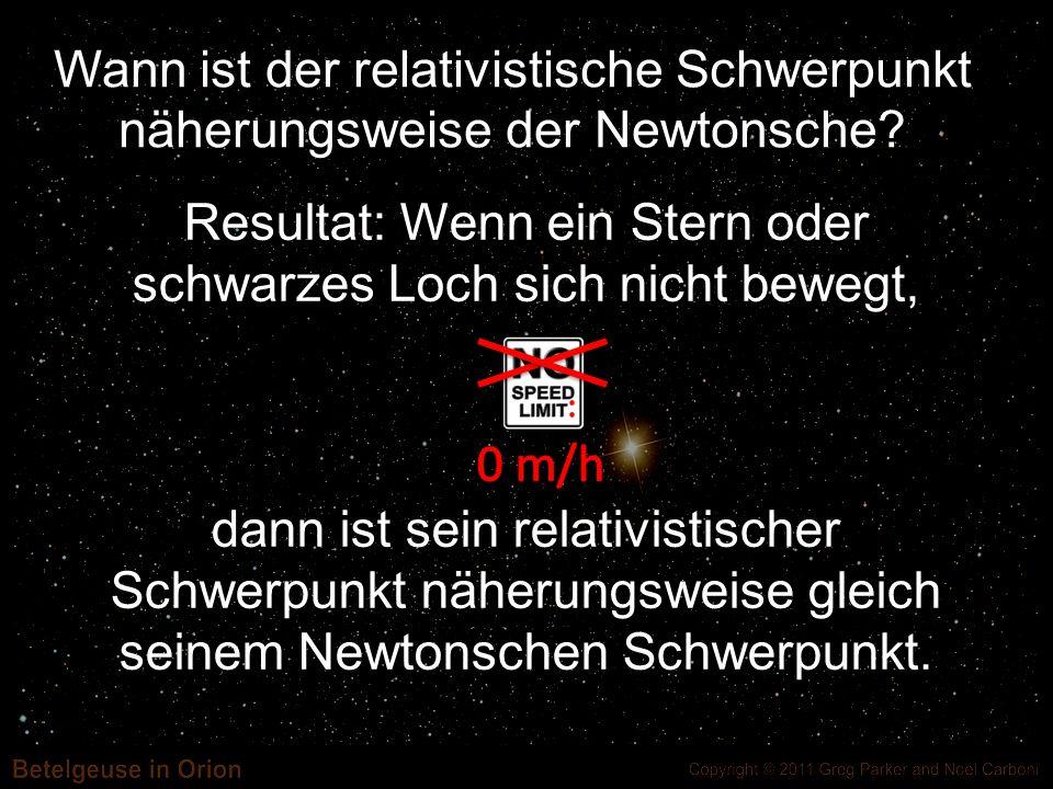 Resultat: Wenn ein Stern oder schwarzes Loch sich nicht bewegt, dann ist sein relativistischer Schwerpunkt näherungsweise gleich seinem Newtonschen Sc