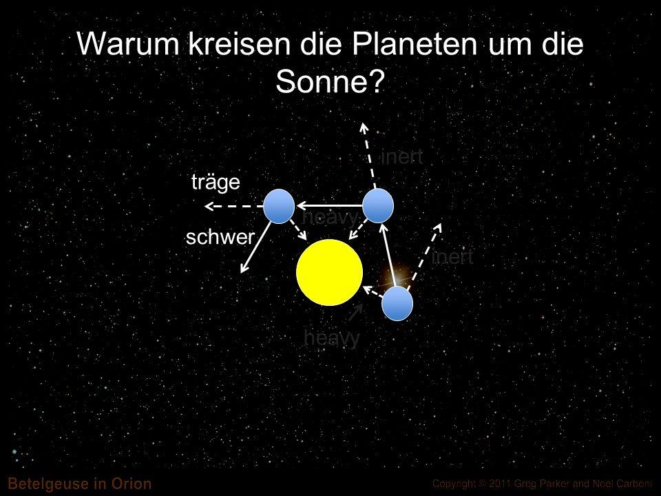 Warum kreisen die Planeten um die Sonne? inert heavy träge schwer inert heavy