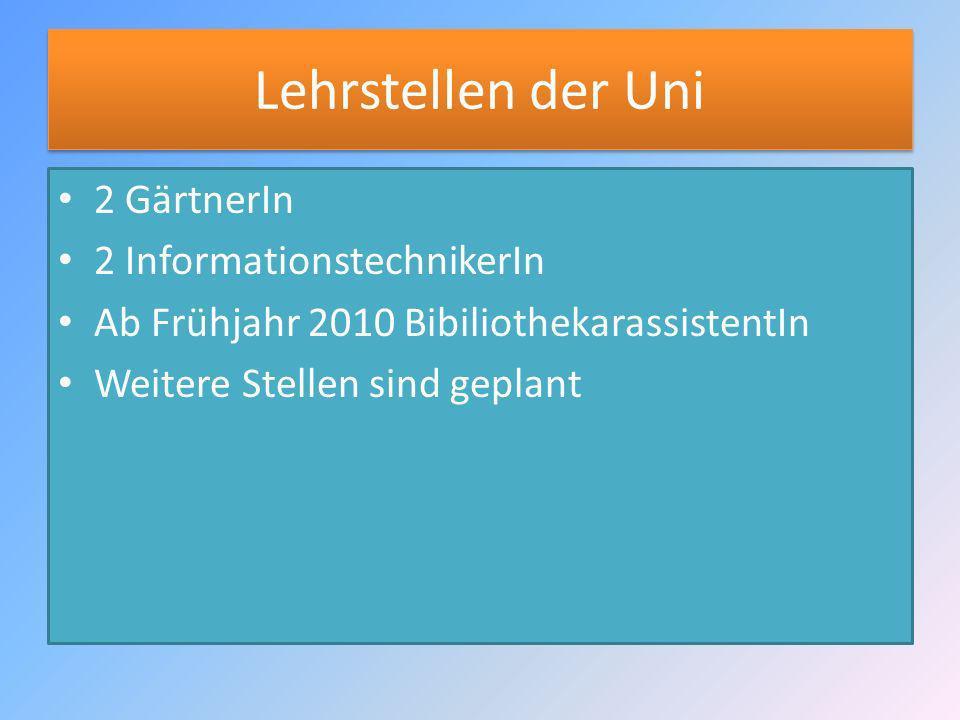 Lehrstellen der Uni 2 GärtnerIn 2 InformationstechnikerIn Ab Frühjahr 2010 BibiliothekarassistentIn Weitere Stellen sind geplant