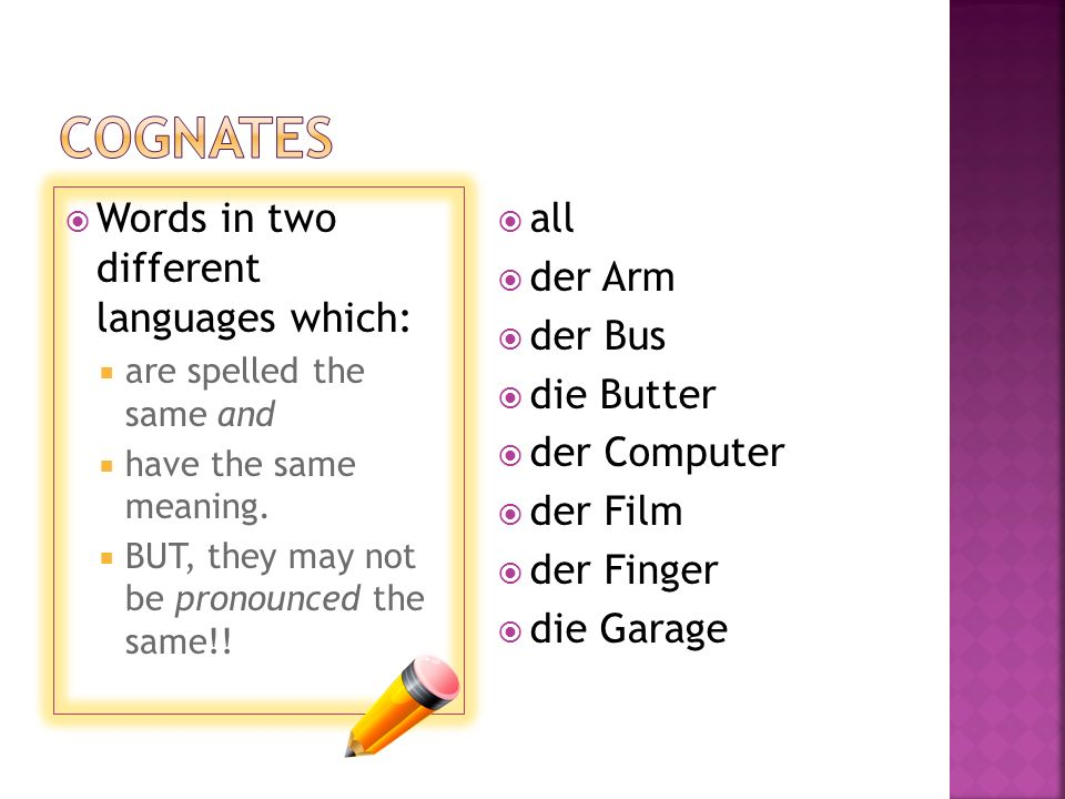 Words in two different languages which: are spelled the same and have the same meaning. BUT, they may not be pronounced the same!! all der Arm der Bus