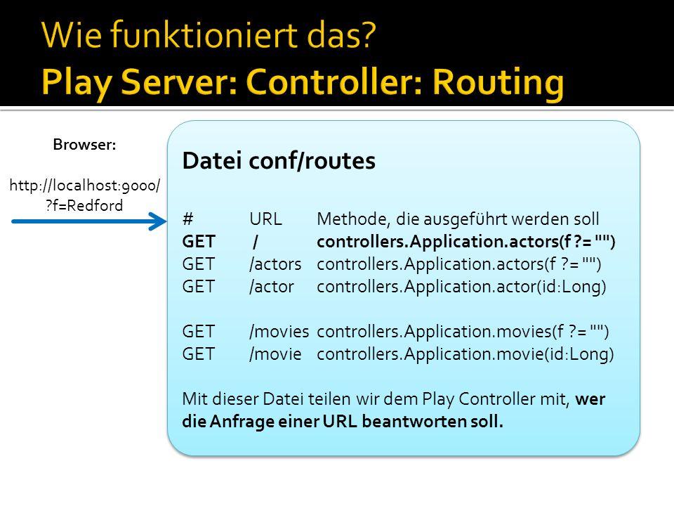 Datei conf/routes #URLMethode, die ausgeführt werden soll GET /controllers.Application.actors(f ?= ) GET/actorscontrollers.Application.actors(f ?= ) GET/actorcontrollers.Application.actor(id:Long) GET/moviescontrollers.Application.movies(f ?= ) GET/moviecontrollers.Application.movie(id:Long) Mit dieser Datei teilen wir dem Play Controller mit, wer die Anfrage einer URL beantworten soll.