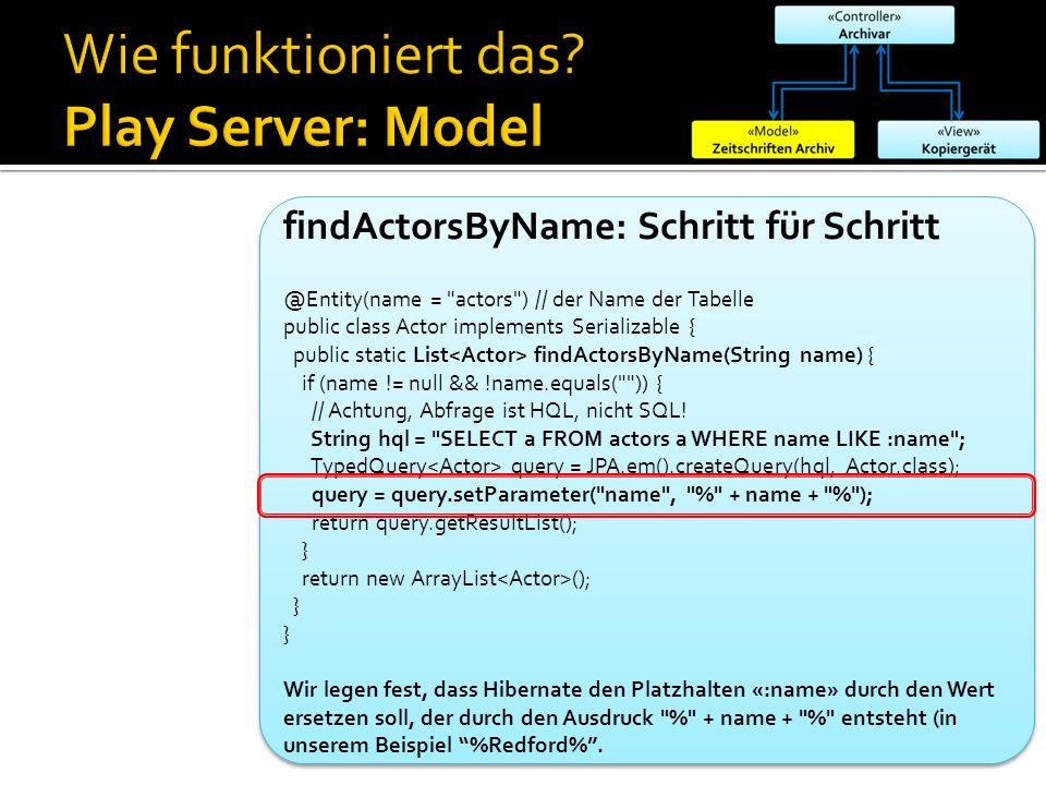 findActorsByName: Schritt für Schritt @Entity(name = actors ) // der Name der Tabelle public class Actor implements Serializable { public static List findActorsByName(String name) { if (name != null && !name.equals( )) { // Achtung, Abfrage ist HQL, nicht SQL.
