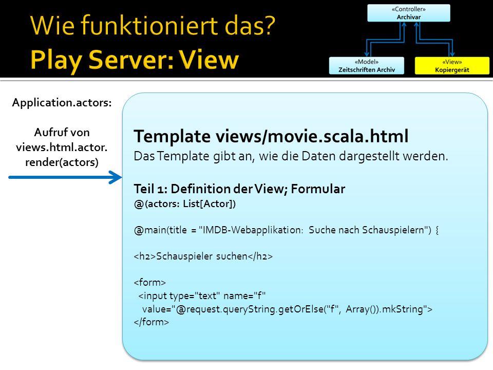 Application.actors: Aufruf von views.html.actor. render(actors) Template views/movie.scala.html Das Template gibt an, wie die Daten dargestellt werden