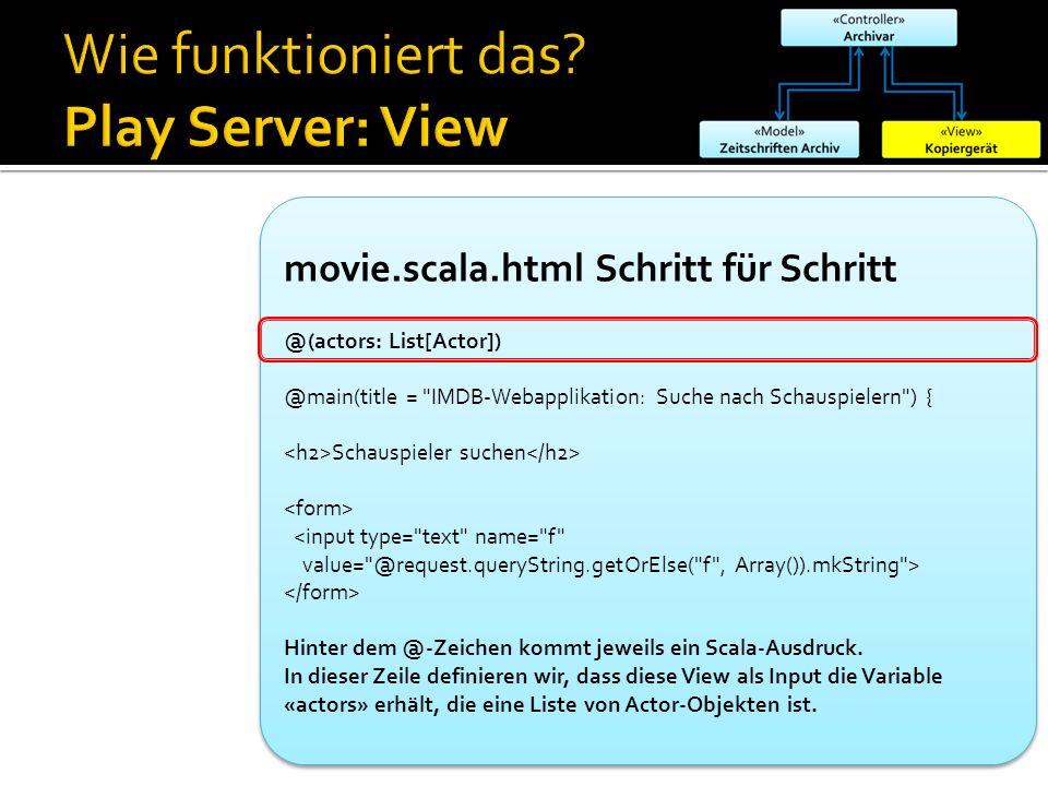 movie.scala.html Schritt für Schritt @(actors: List[Actor]) @main(title = IMDB-Webapplikation: Suche nach Schauspielern ) { Schauspieler suchen <input type= text name= f value= @request.queryString.getOrElse( f , Array()).mkString > Hinter dem @-Zeichen kommt jeweils ein Scala-Ausdruck.
