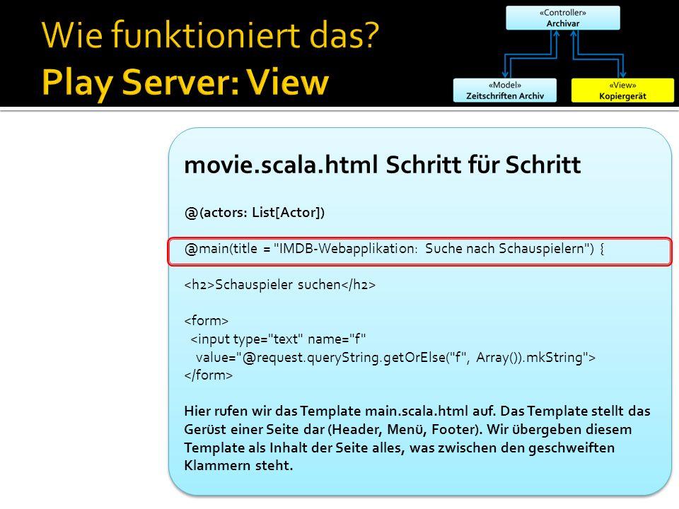 movie.scala.html Schritt für Schritt @(actors: List[Actor]) @main(title = IMDB-Webapplikation: Suche nach Schauspielern ) { Schauspieler suchen <input type= text name= f value= @request.queryString.getOrElse( f , Array()).mkString > Hier rufen wir das Template main.scala.html auf.