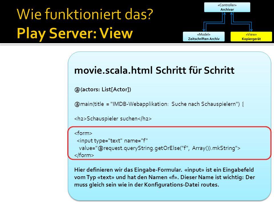 movie.scala.html Schritt für Schritt @(actors: List[Actor]) @main(title = IMDB-Webapplikation: Suche nach Schauspielern ) { Schauspieler suchen <input type= text name= f value= @request.queryString.getOrElse( f , Array()).mkString > Hier definieren wir das Eingabe-Formular.