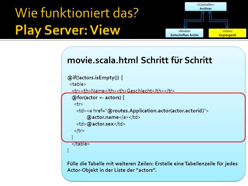 movie.scala.html Schritt für Schritt @if(!actors.isEmpty()) { Name Geschlecht @for(actor <- actors) { @actor.name @actor.sex } } Fülle die Tabelle mit