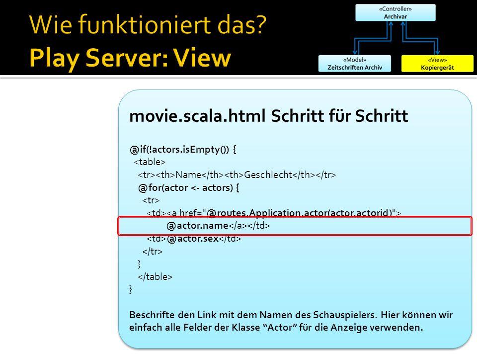 movie.scala.html Schritt für Schritt @if(!actors.isEmpty()) { Name Geschlecht @for(actor <- actors) { @actor.name @actor.sex } } Beschrifte den Link m
