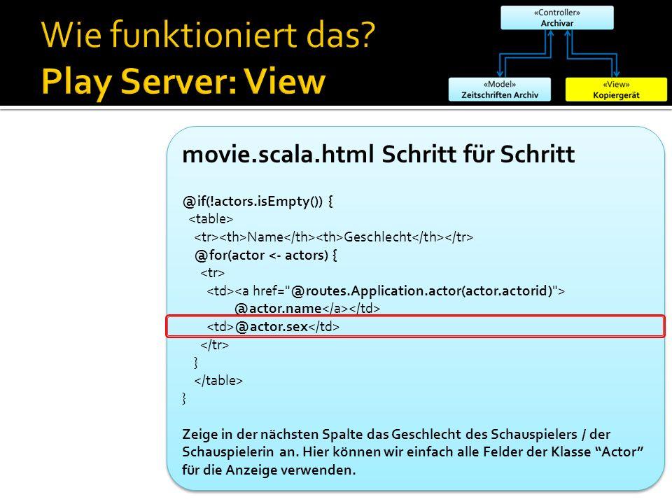 movie.scala.html Schritt für Schritt @if(!actors.isEmpty()) { Name Geschlecht @for(actor <- actors) { @actor.name @actor.sex } } Zeige in der nächsten