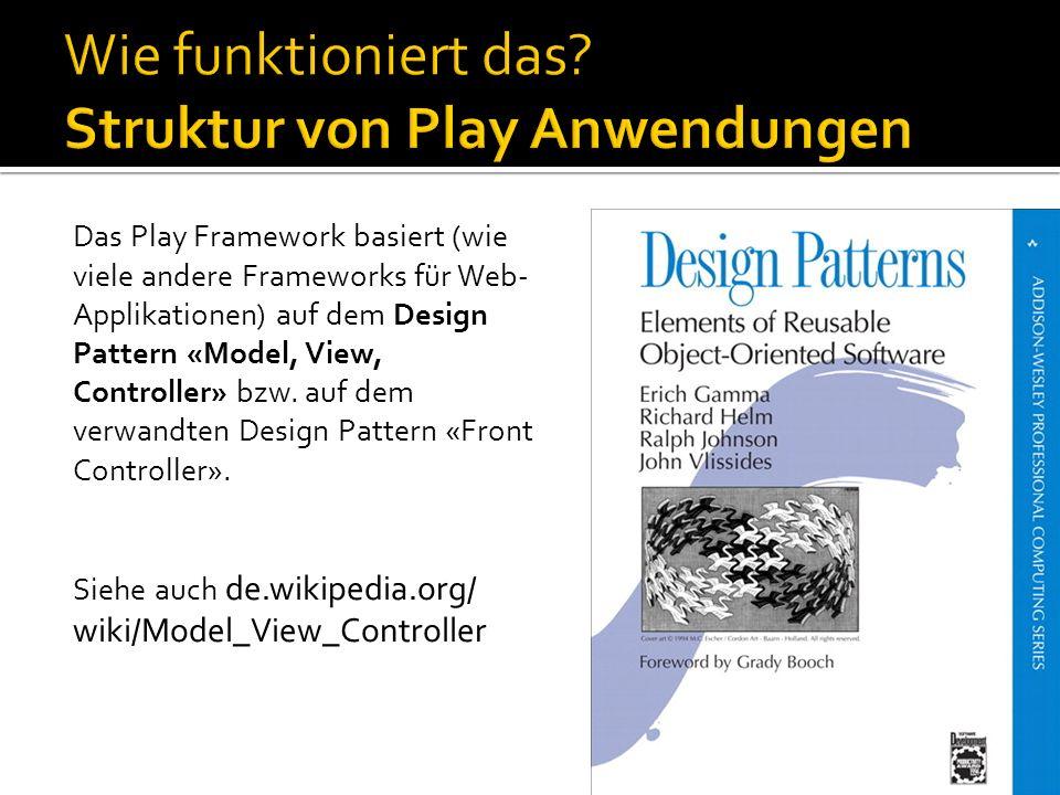 Das Play Framework basiert (wie viele andere Frameworks für Web- Applikationen) auf dem Design Pattern «Model, View, Controller» bzw. auf dem verwandt