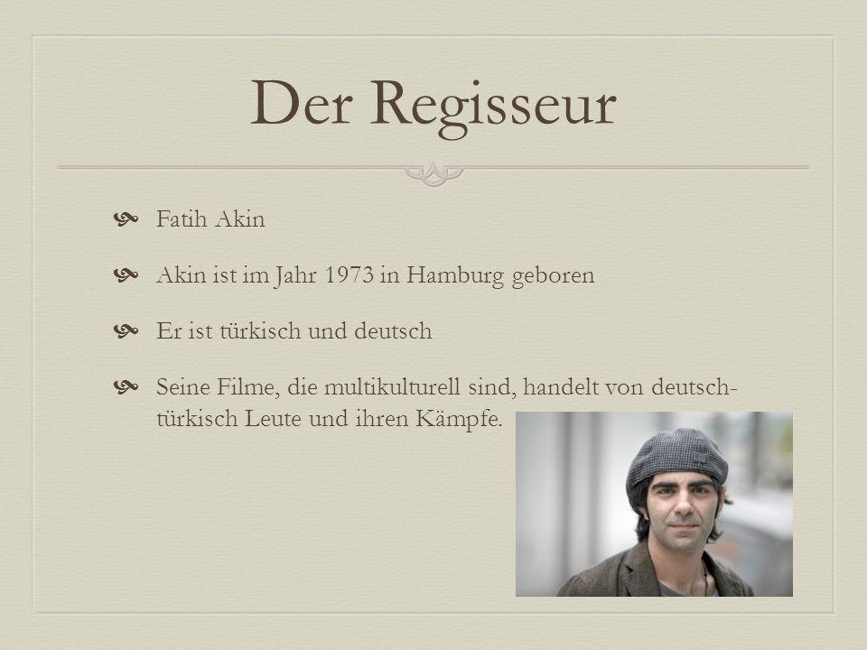 Der Regisseur Fatih Akin Akin ist im Jahr 1973 in Hamburg geboren Er ist türkisch und deutsch Seine Filme, die multikulturell sind, handelt von deutsch- türkisch Leute und ihren Kämpfe.