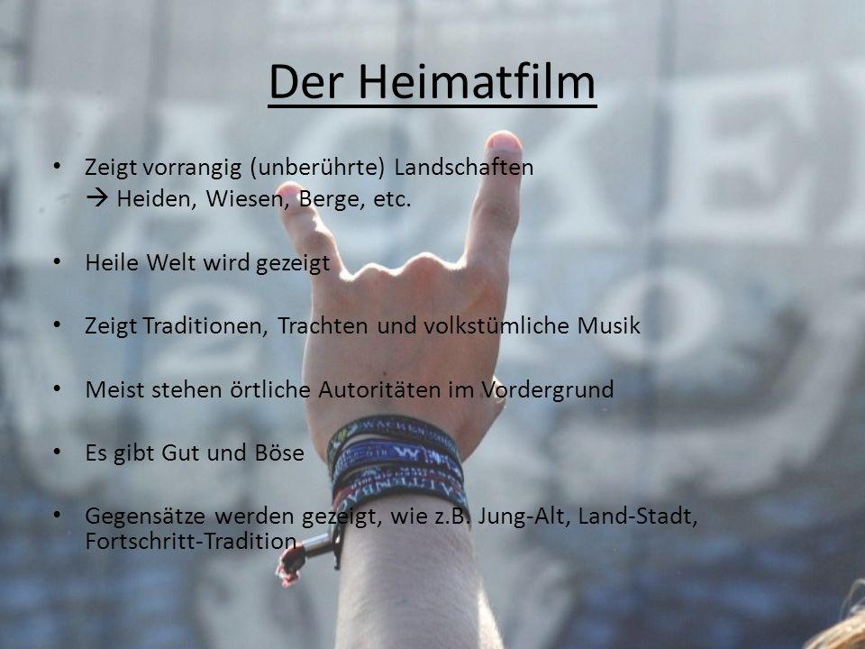 Der Heimatfilm Zeigt vorrangig (unberührte) Landschaften Heiden, Wiesen, Berge, etc. Heile Welt wird gezeigt Zeigt Traditionen, Trachten und volkstüml