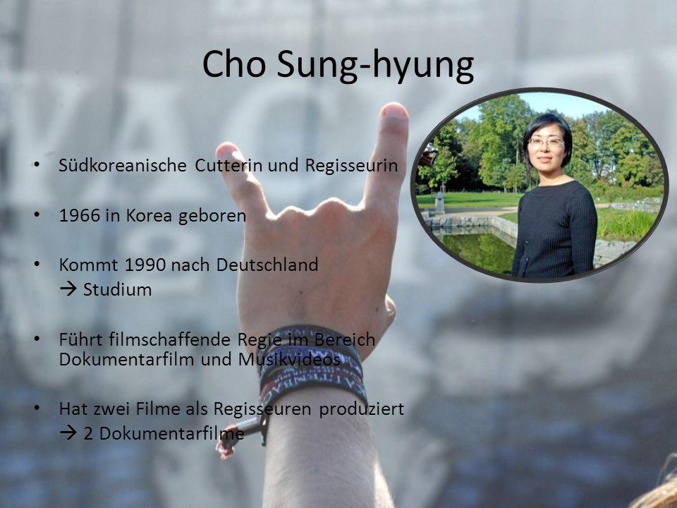 Cho Sung-hyung Südkoreanische Cutterin und Regisseurin 1966 in Korea geboren Kommt 1990 nach Deutschland Studium Führt filmschaffende Regie im Bereich