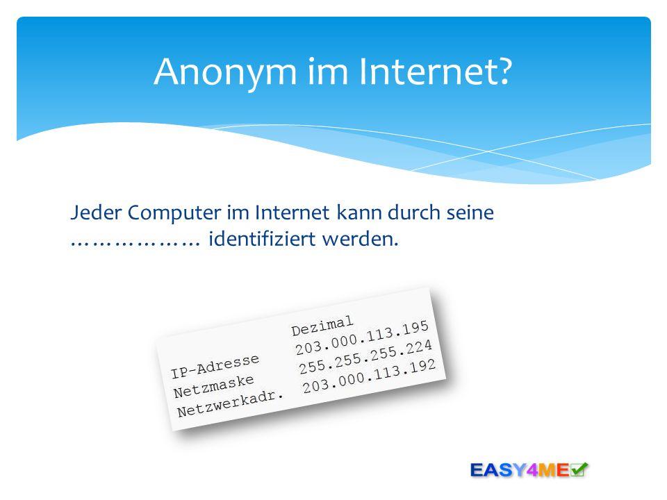 Jeder Computer im Internet kann durch seine ……………… identifiziert werden. Anonym im Internet?