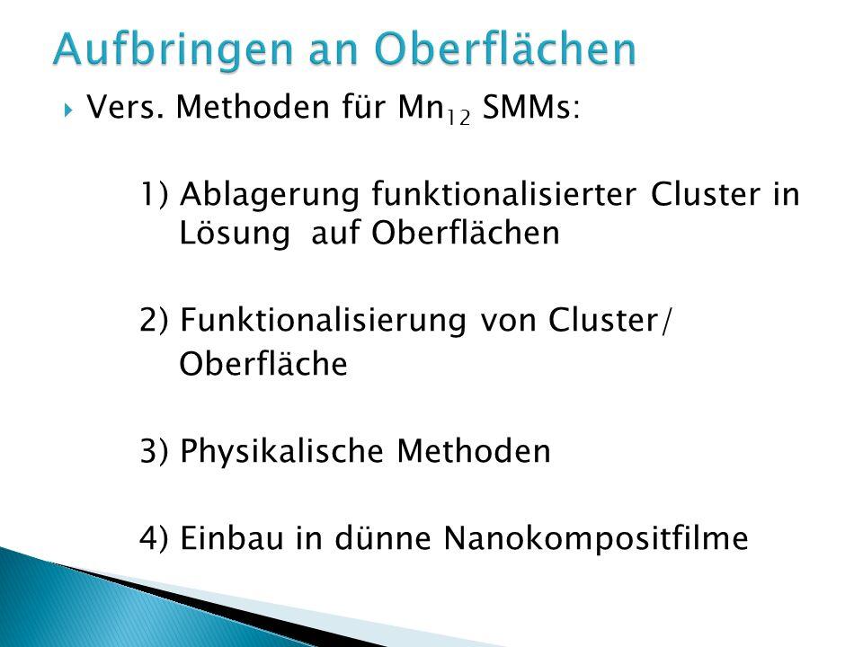 Vers. Methoden für Mn 12 SMMs: 1) Ablagerung funktionalisierter Cluster in Lösungauf Oberflächen 2) Funktionalisierung von Cluster/ Oberfläche 3) Phys