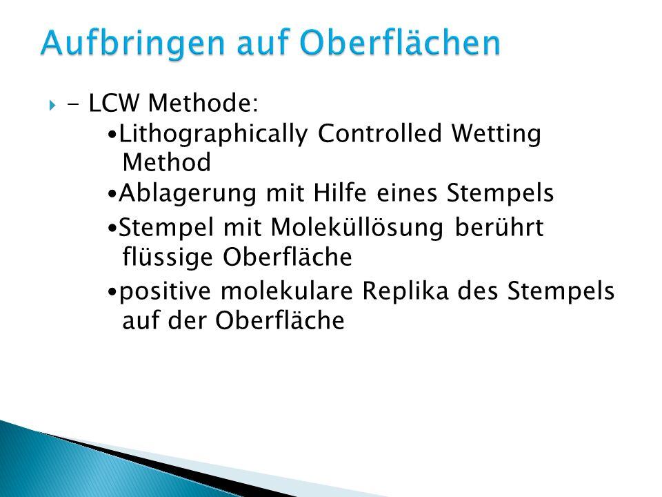 - LCW Methode: Lithographically Controlled Wetting Method Ablagerung mit Hilfe eines Stempels Stempel mit Moleküllösung berührt flüssige Oberfläche positive molekulare Replika des Stempels auf der Oberfläche