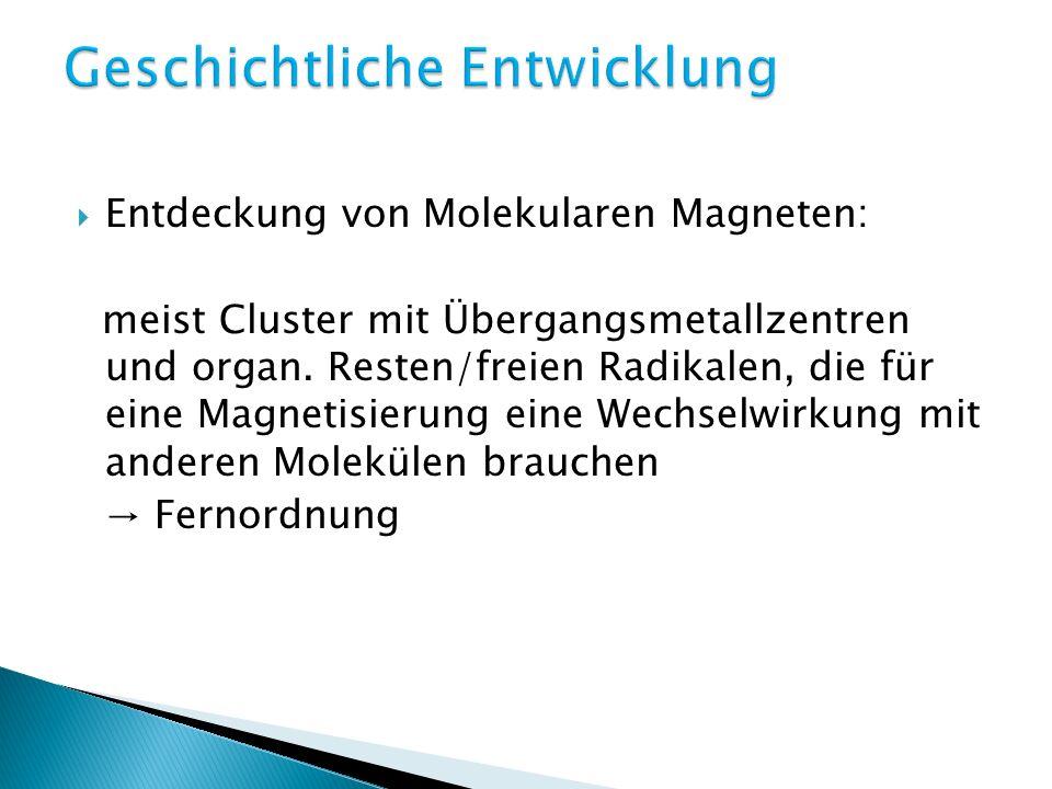 Entdeckung von Molekularen Magneten: meist Cluster mit Übergangsmetallzentren und organ. Resten/freien Radikalen, die für eine Magnetisierung eine Wec