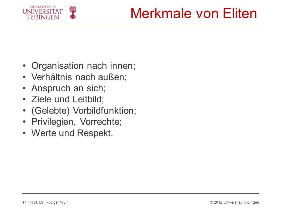 17 | Prof. Dr. Rüdiger Wulf© 2012 Universität Tübingen Merkmale von Eliten Organisation nach innen; Verhältnis nach außen; Anspruch an sich; Ziele und