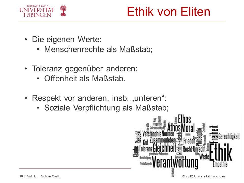 18 | Prof. Dr. Rüdiger Wulf.© 2012 Universität Tübingen Ethik von Eliten Die eigenen Werte: Menschenrechte als Maßstab; Toleranz gegenüber anderen: Of