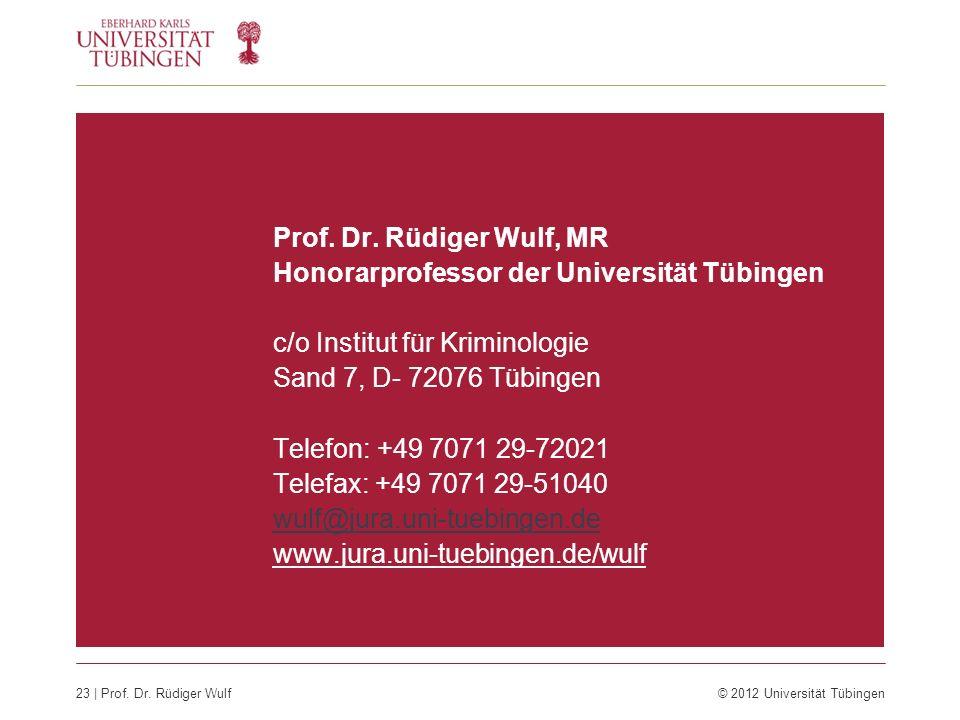 23 | Prof. Dr. Rüdiger Wulf © 2012 Universität Tübingen Prof. Dr. Rüdiger Wulf, MR Honorarprofessor der Universität Tübingen c/o Institut für Kriminol