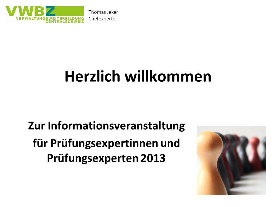 Thomas Jeker Chefexperte Herzlich willkommen Zur Informationsveranstaltung für Prüfungsexpertinnen und Prüfungsexperten 2013