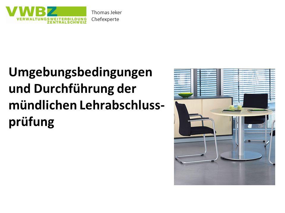 Thomas Jeker Chefexperte Umgebungsbedingungen und Durchführung der mündlichen Lehrabschluss- prüfung