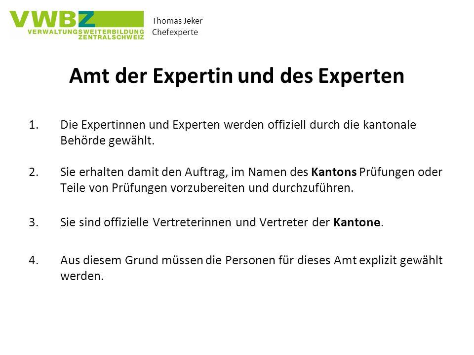 Thomas Jeker Chefexperte Amt der Expertin und des Experten 1.Die Expertinnen und Experten werden offiziell durch die kantonale Behörde gewählt. 2.Sie