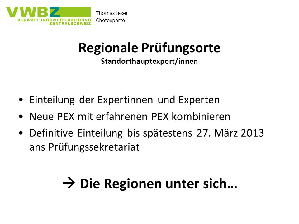 Thomas Jeker Chefexperte Regionale Prüfungsorte Standorthauptexpert/innen Einteilung der Expertinnen und Experten Neue PEX mit erfahrenen PEX kombinieren Definitive Einteilung bis spätestens 27.