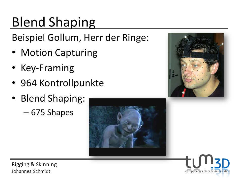 computer graphics & visualization Rigging & Skinning Johannes Schmidt Blend Shaping Beispiel Gollum, Herr der Ringe: Motion Capturing Key-Framing 964