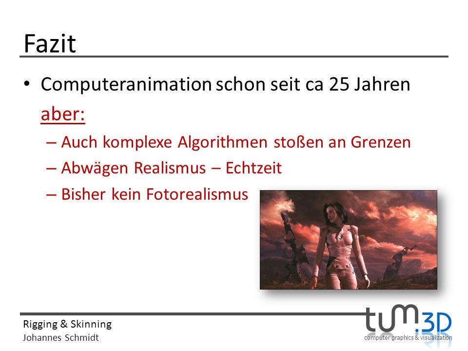 computer graphics & visualization Rigging & Skinning Johannes Schmidt Fazit Computeranimation schon seit ca 25 Jahren aber: – Auch komplexe Algorithmen stoßen an Grenzen – Abwägen Realismus – Echtzeit – Bisher kein Fotorealismus