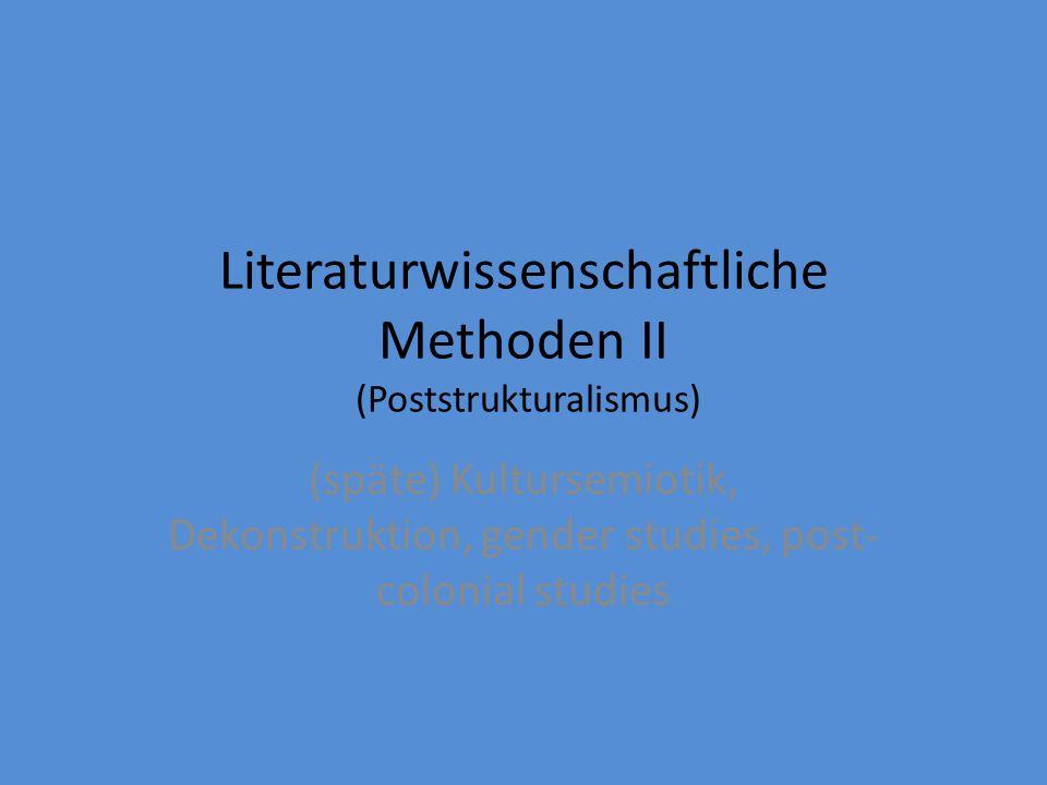 Literaturwissenschaftliche Methoden II (Poststrukturalismus) (späte) Kultursemiotik, Dekonstruktion, gender studies, post- colonial studies