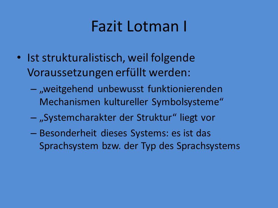 Fazit Lotman I Ist strukturalistisch, weil folgende Voraussetzungen erfüllt werden: – weitgehend unbewusst funktionierenden Mechanismen kultureller Symbolsysteme – Systemcharakter der Struktur liegt vor – Besonderheit dieses Systems: es ist das Sprachsystem bzw.